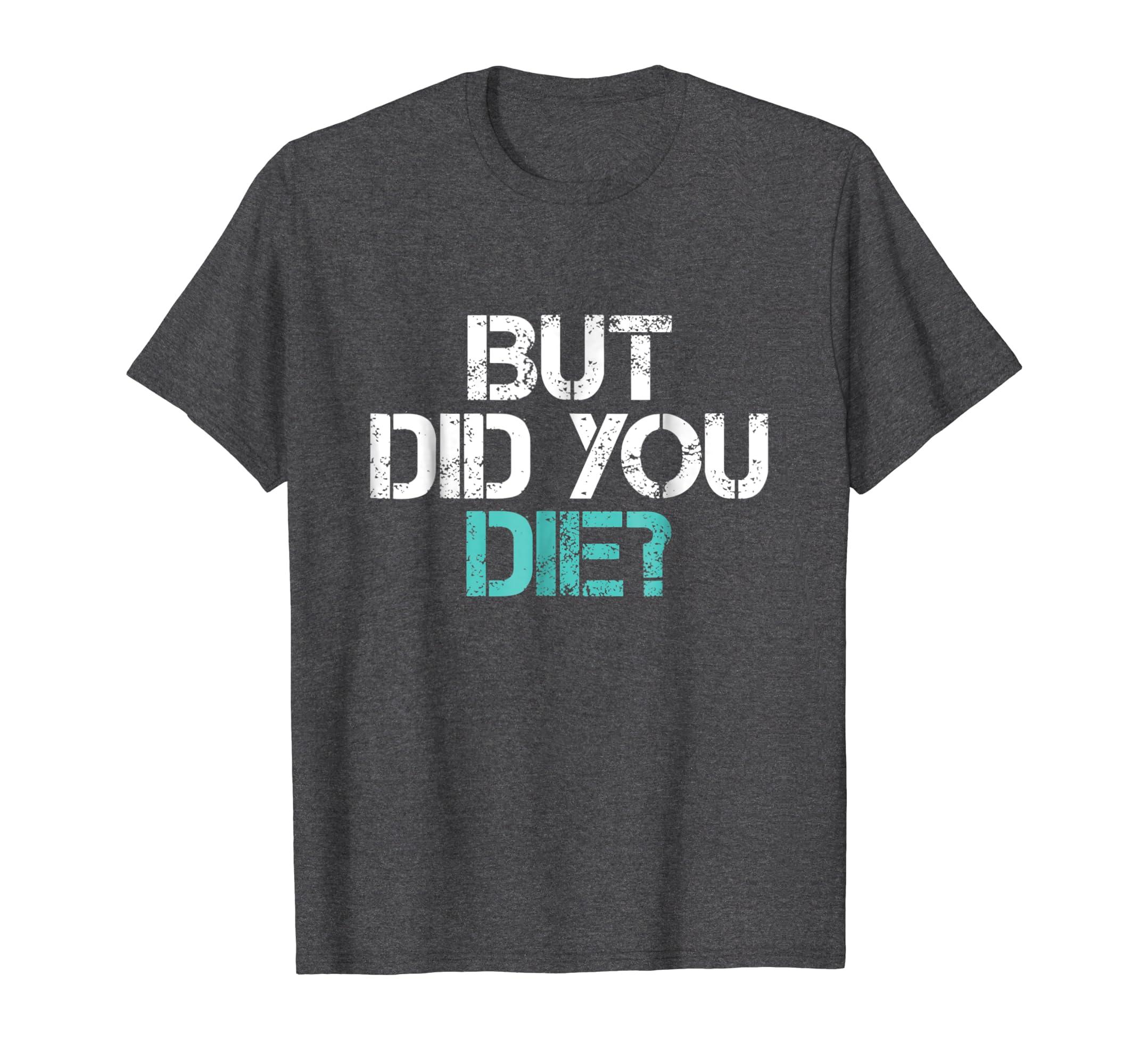Funny Workout Tshirt But Did You Die Gym Shirt-Teechatpro