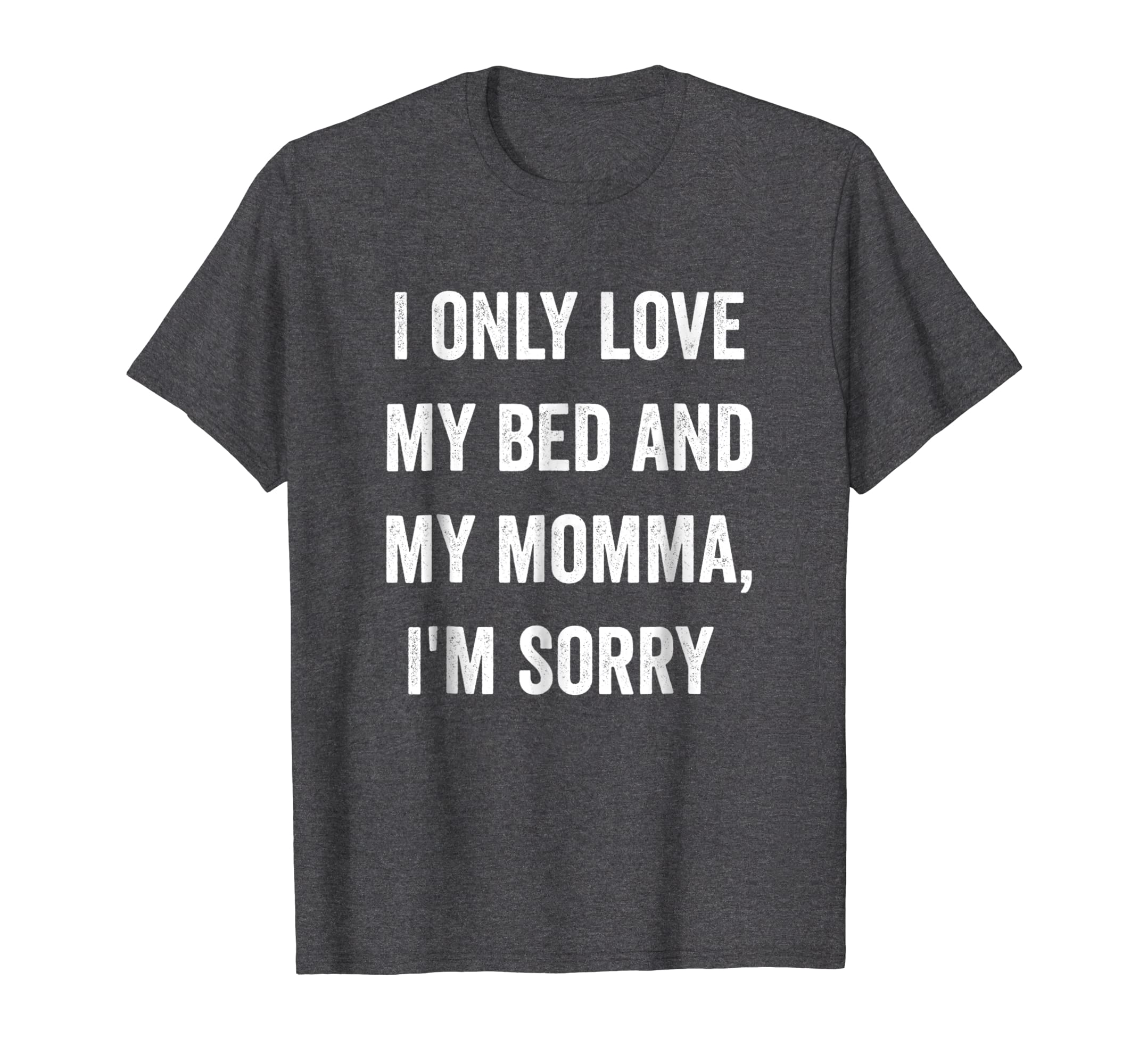 2f80f78601 Amazon.com: I Only Love My Bed And My Momma Shirt: Clothing