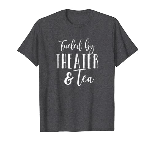 Fueled by Theater and Tea Shirt Drama Musicals Actor Shirt