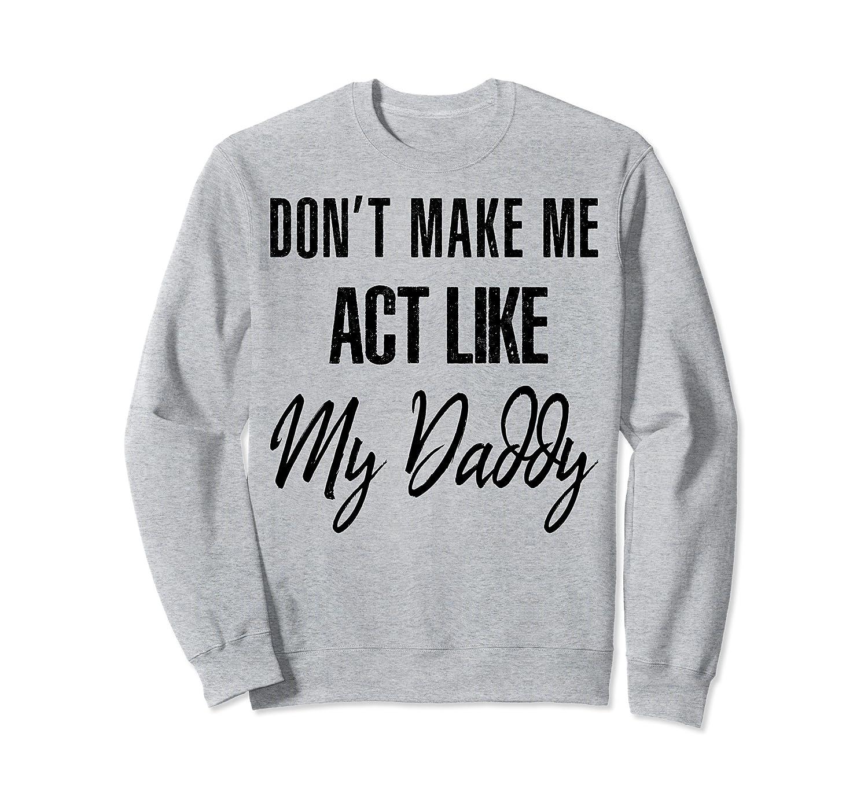 Don't Make Me Act Like My Daddy Funny Shirt Sweatshirt