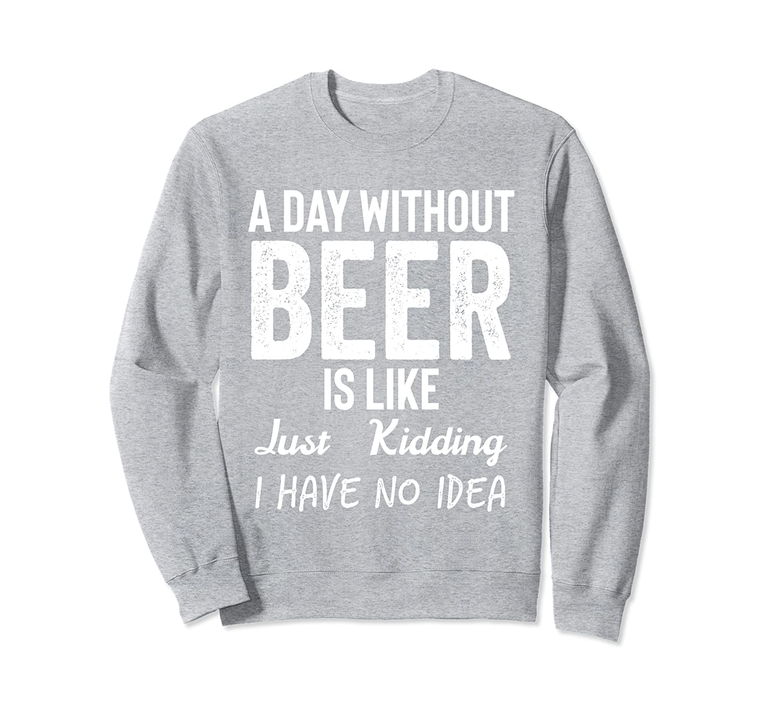 A Day Without Beer is Like Just Kidding I Have No Idea Shirt Sweatshirt-TH