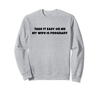 3b6f994a19190 Amazon.com: Take It Easy On Me My Wife Is Pregnant Funny Gift ...