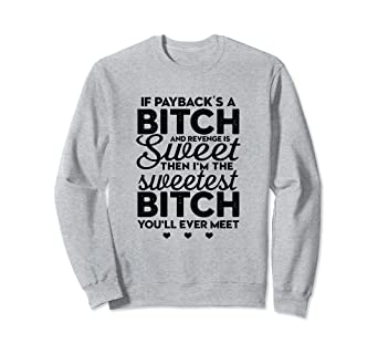 f28bf98a Amazon.com: Payback's A Bitch Revenge Sweet Sweatshirt Funny Sarcasm ...