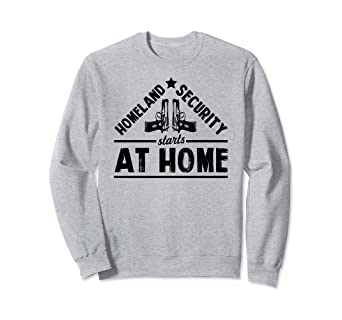 Amazon.com  Homeland Security Starts At Home Funny Gift Sweatshirt ... 58178e4f5