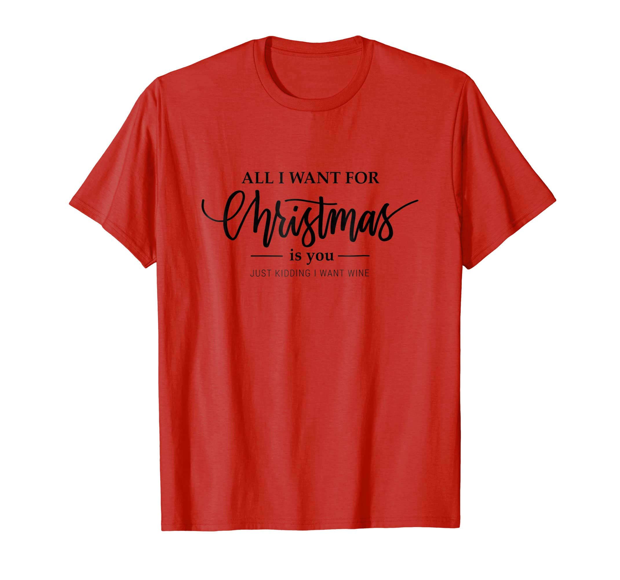 All I Want for Christmas is You Just Kidding I want Wine Tee-azvn