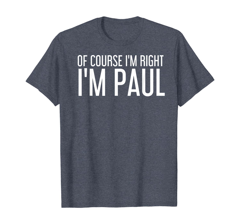 OF COURSE I'M RIGHT I'M PAUL Funny Gift Idea T-Shirt