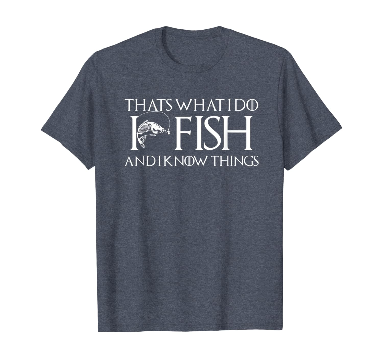 I FISH AND I KNOW THINGS Funny Fisherman Gift T-Shirt