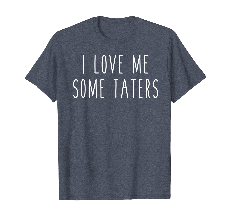 I LOVE ME SOME TATERS Comedy Hilarious Joke Saying T-Shirt