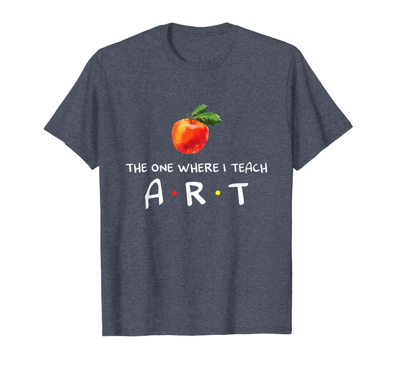 The One Where I Teach Art Funny Art Teacher Lover T-Shirt-TH