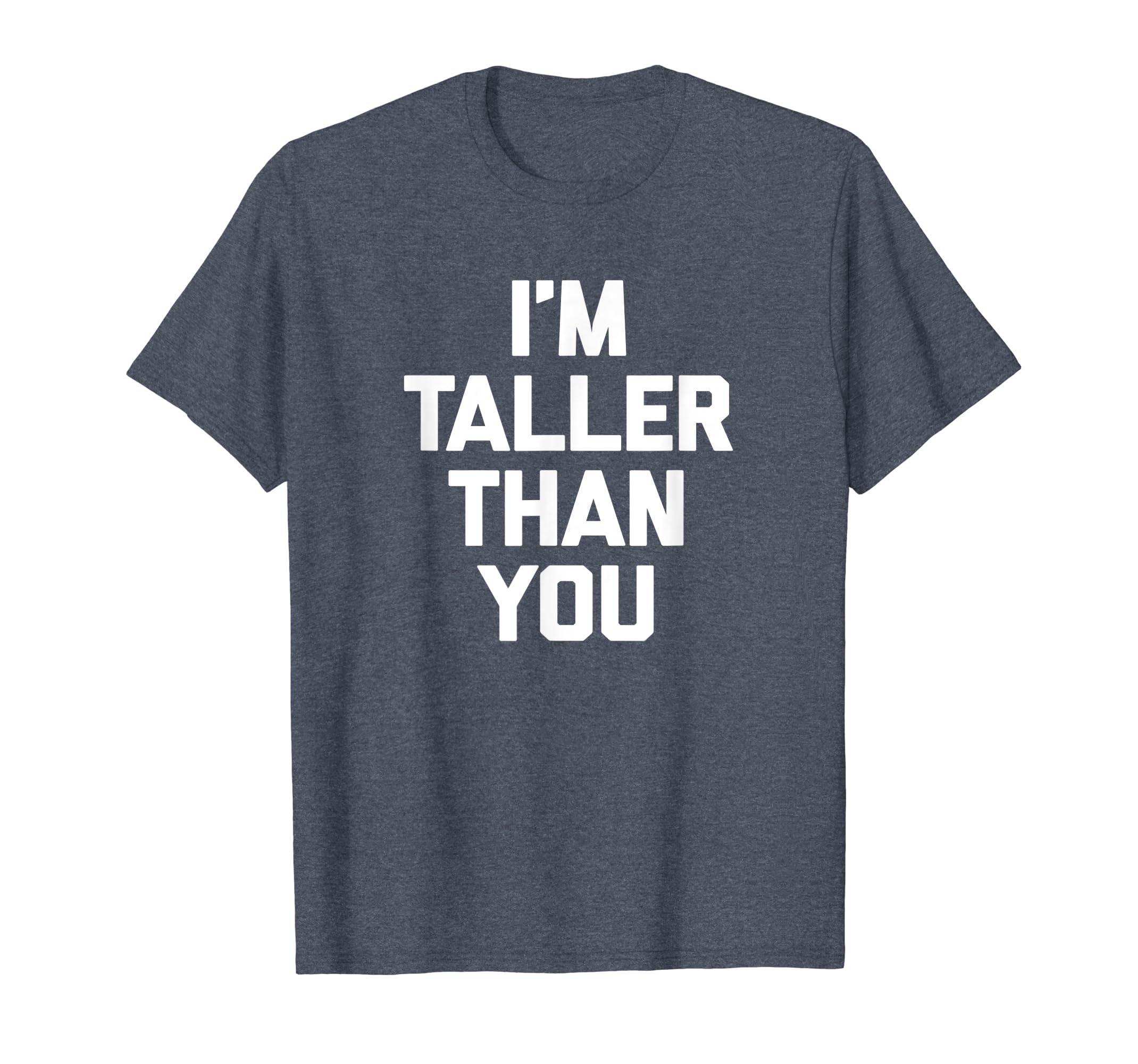 4534315e Amazon.com: I'm Taller Than You T-Shirt funny saying sarcastic novelty:  Clothing