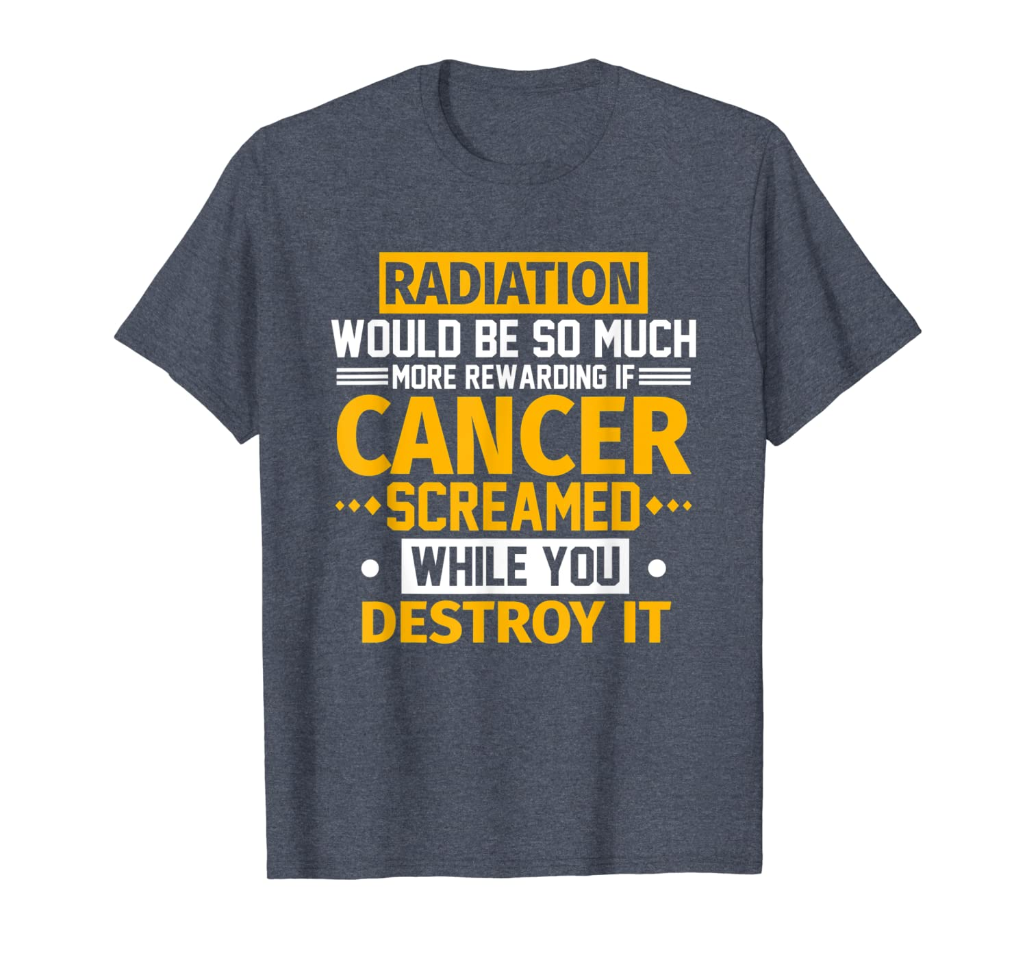 Radiation Would Be More Rewarding If Cancer Screamed T-Shirt