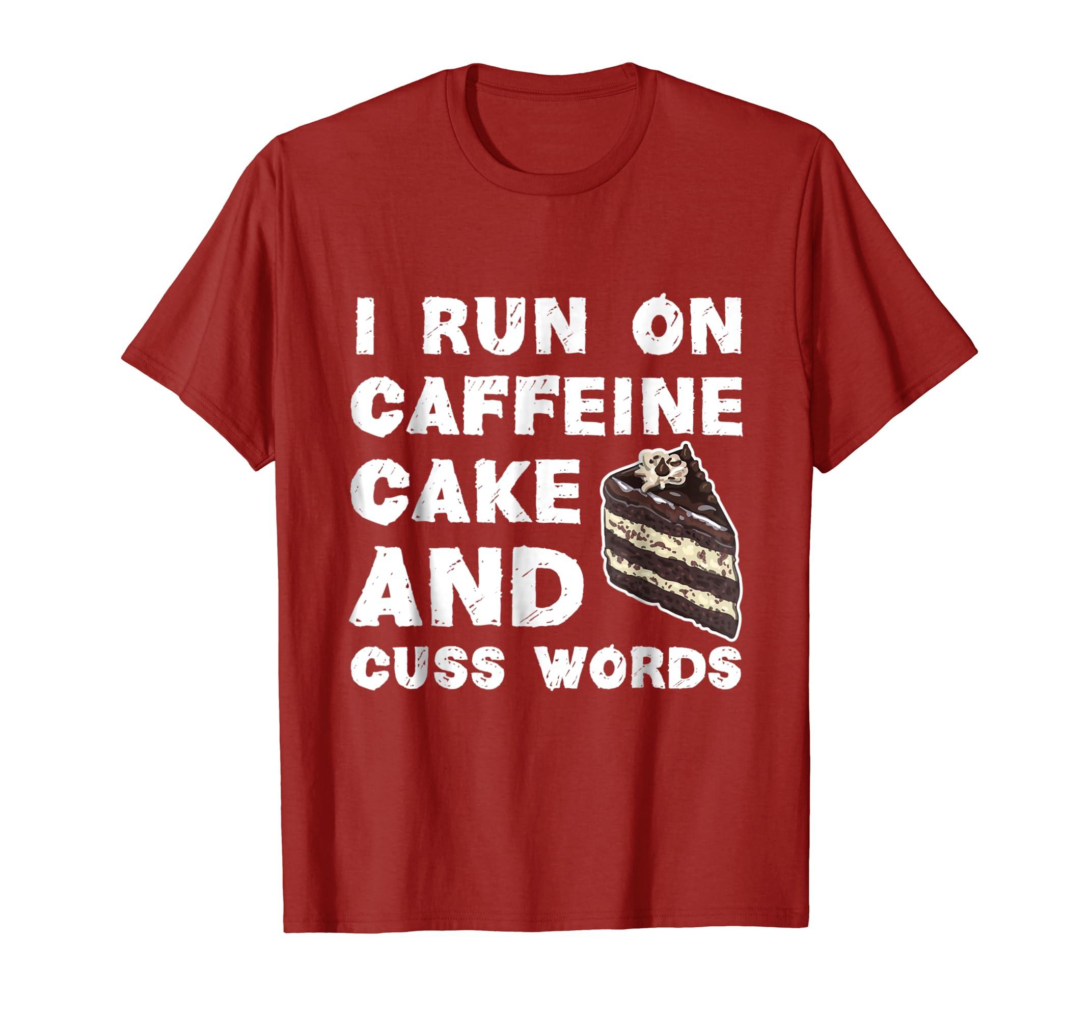 Funny I Run On Caffeine Cake And Curse Words T-Shirt-SFL