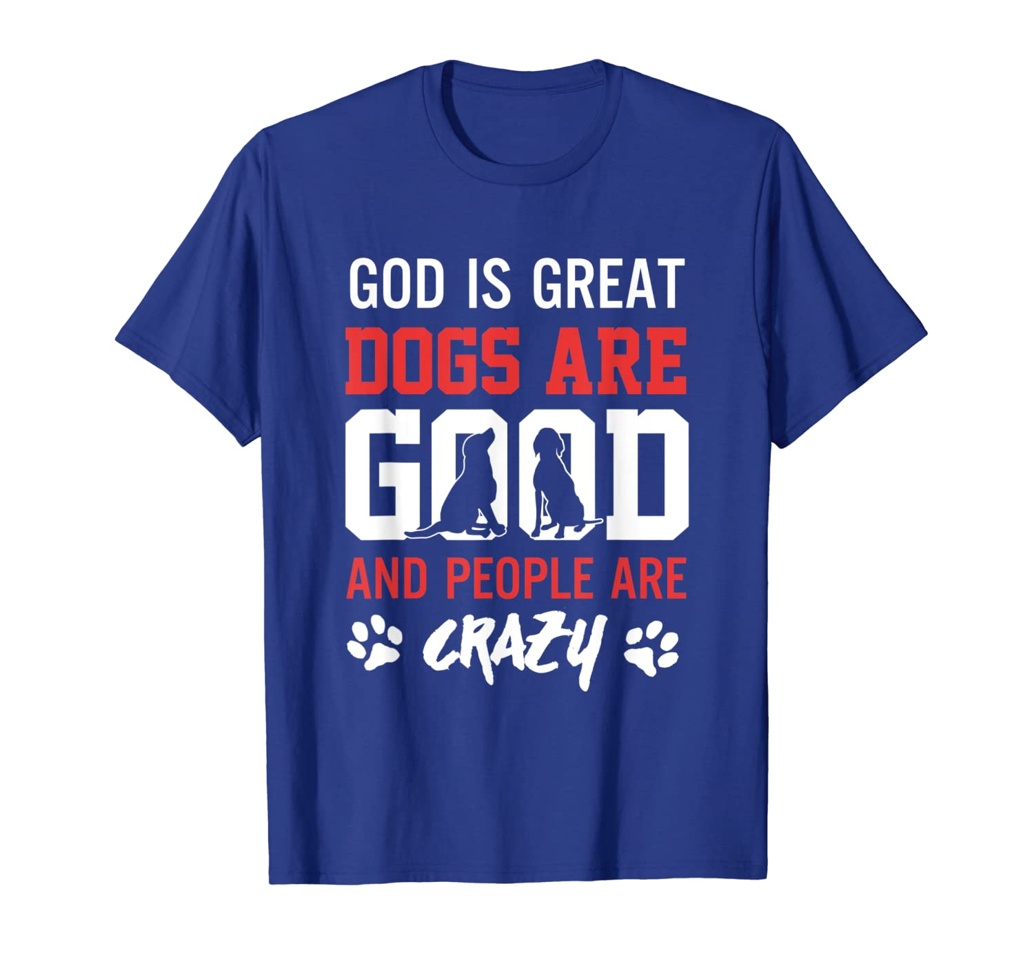 God Is Great Dogs Are Good People Are Crazy Shirt Unisex Tshirt
