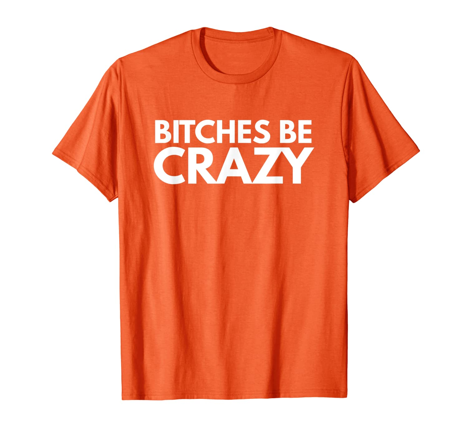Bitches Be Crazy Novelty Gift T-Shirt