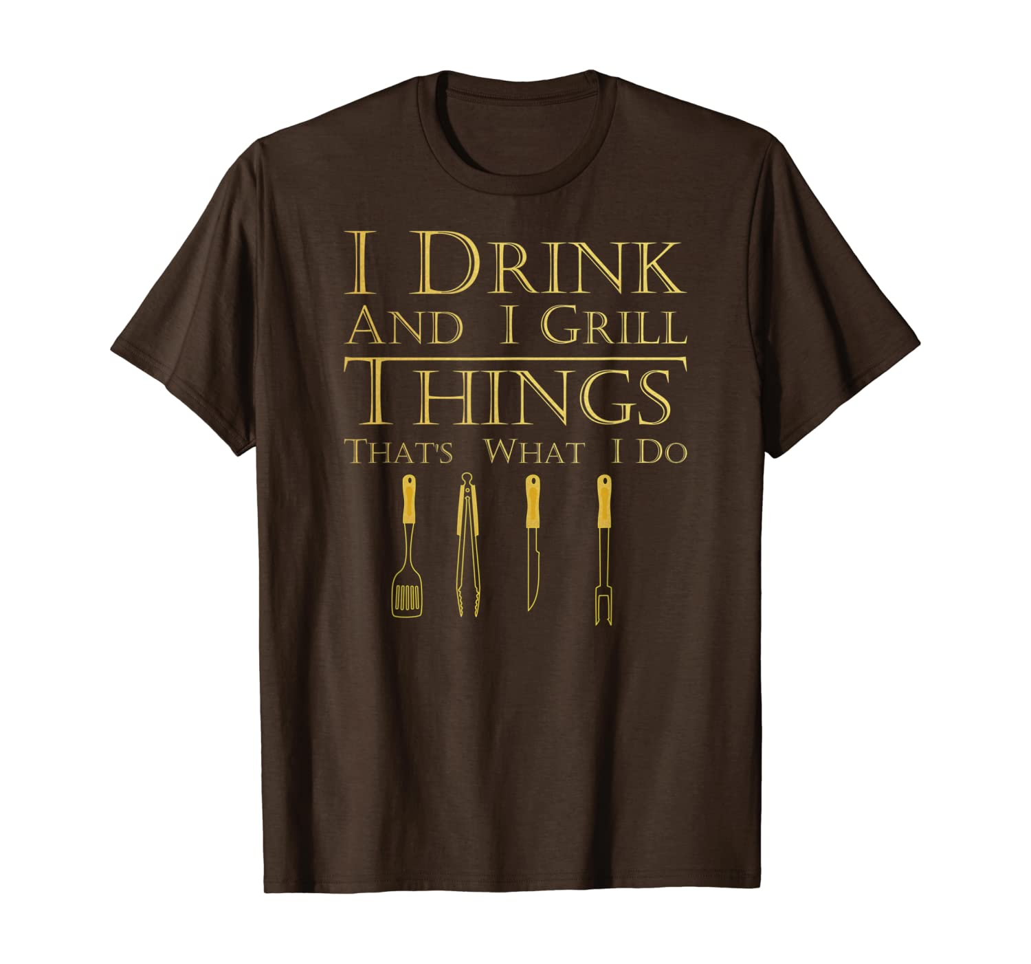 I Drink and I Grill Things That's What I Do BBQ Grilling T-Shirt