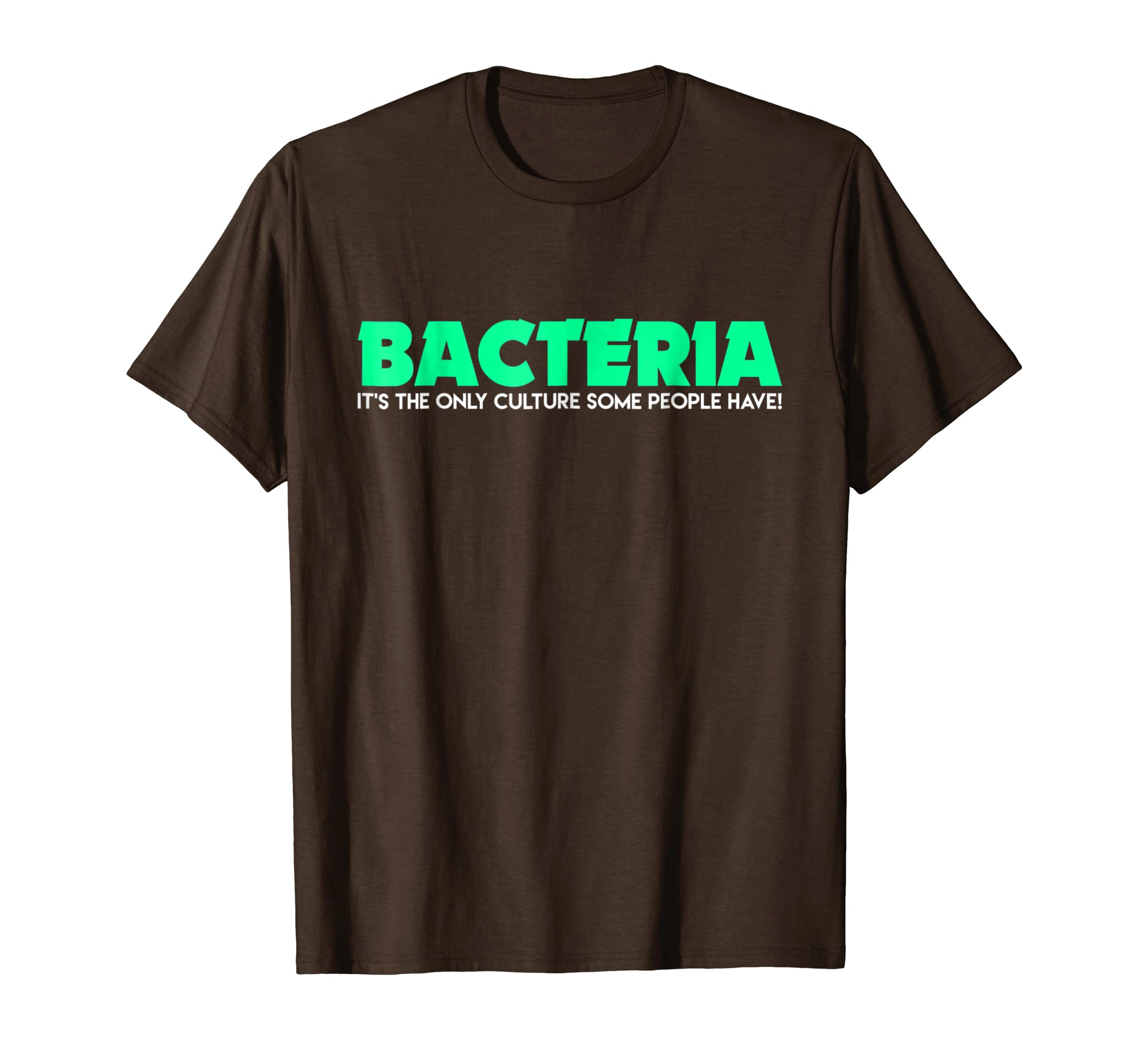 Bacteria, It's the Only Culture Some People Have! T-Shirt-SFL