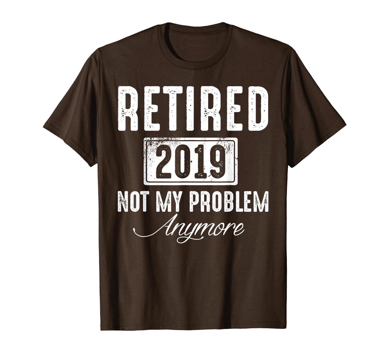 2019 Retired Not My Problem Anymore TShirt Retirement Gifts T-Shirt-Loveshirt
