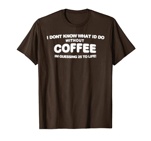 I Dont Know What to do Without Coffee I guess 25 to Life T-Shirt
