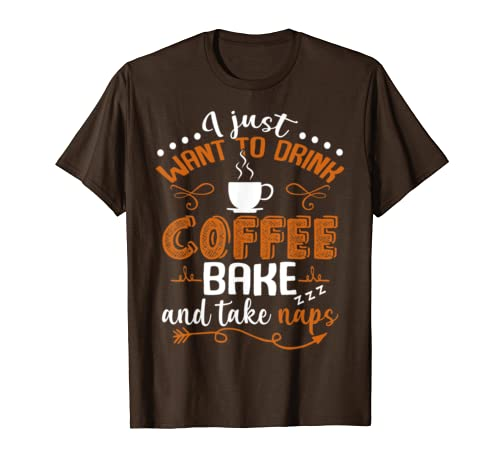 I Just Want To Drink Cofee Bake and Take Naps T-Shirt