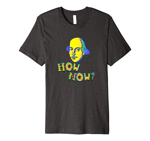 Funny How Now Shakespearean Quotation Novelty Gift Premium T-Shirt