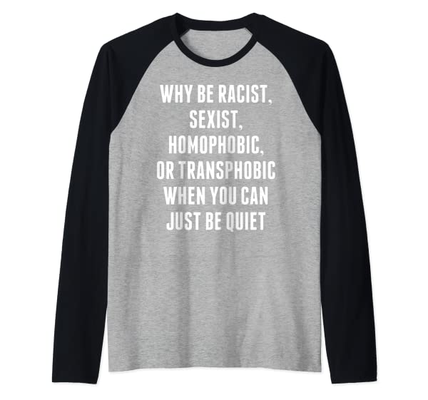 Why Be Racist Sexist Homophobic Or Transphobic Just Be Quiet Raglan Baseball Ts