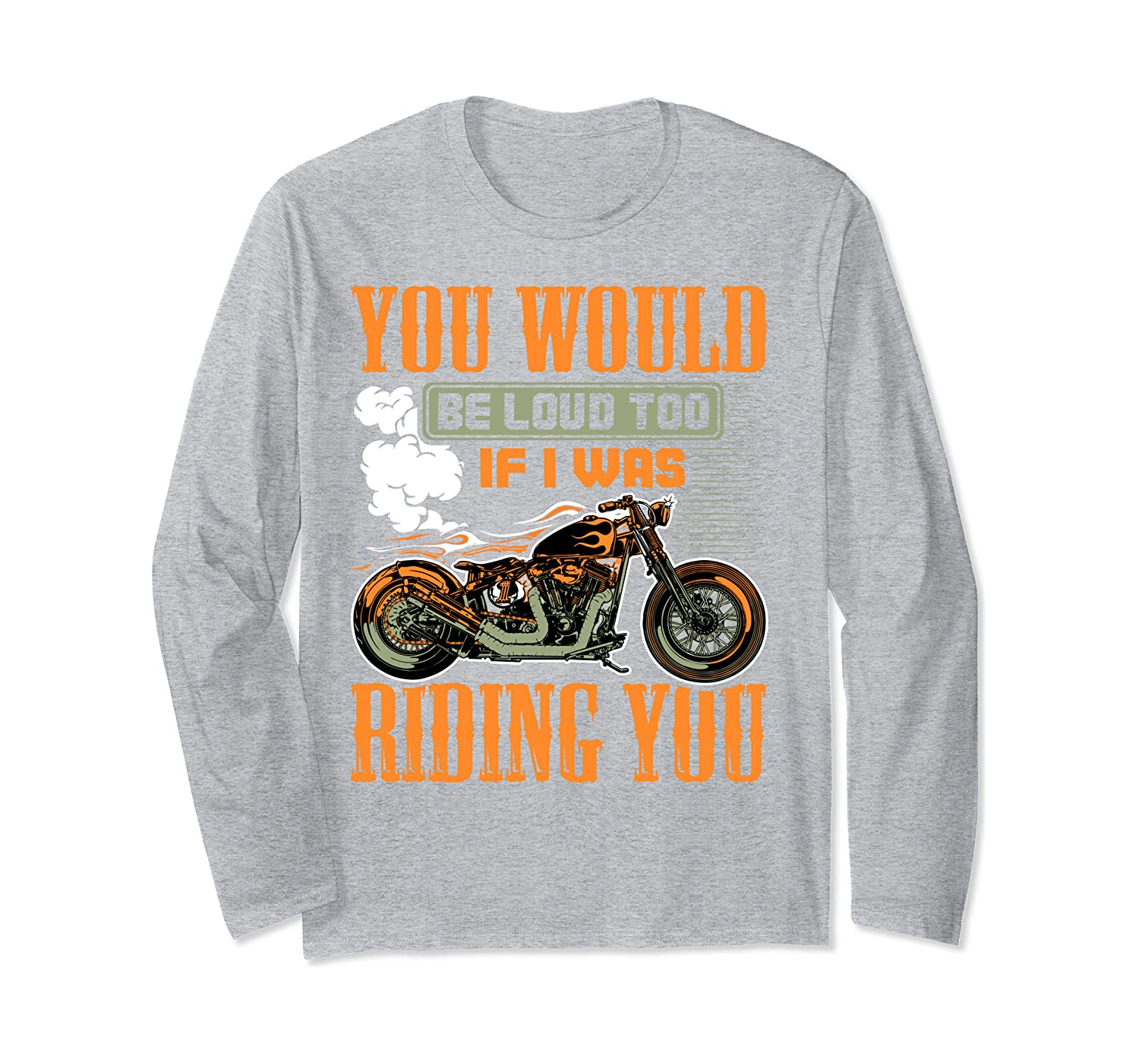 You Would Be Loud Too If I Was Riding You Motorcycle  Gift Long Sleeve T-Shirt-Awarplus