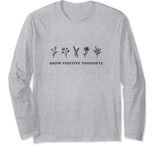 Grow Positive Thoughts Shirt Flowers Long Sleeve T Shirt