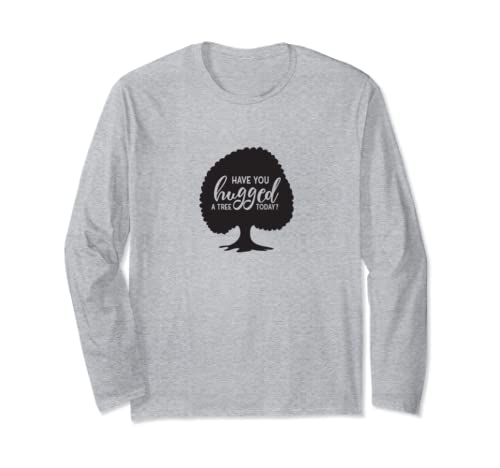 Have You Hugged A Tree Today Longsleeve Shirt