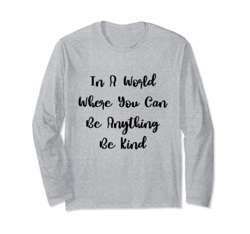 In A World Where You Can Be Anything Be Kind Kindness Quote Long Sleeve T Shirt