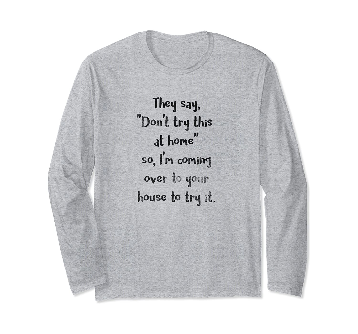 They Say Don't Try This at Home Funny Sarcastic Dark Long Sleeve T-Shirt
