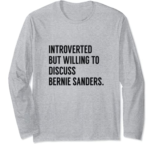 Introverted But Willing To Discuss Bernie Sanders Long Sleeve T Shirt