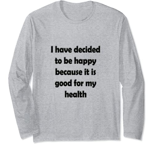 I Have Decided To Be Happy Because It Is Good For My Health Long Sleeve T Shirt