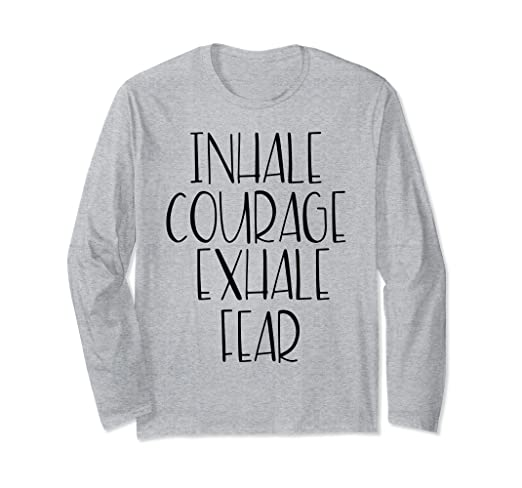 Amazon.com: Inhale Courage Exhale Fear Long Sleeve Tshirt ...