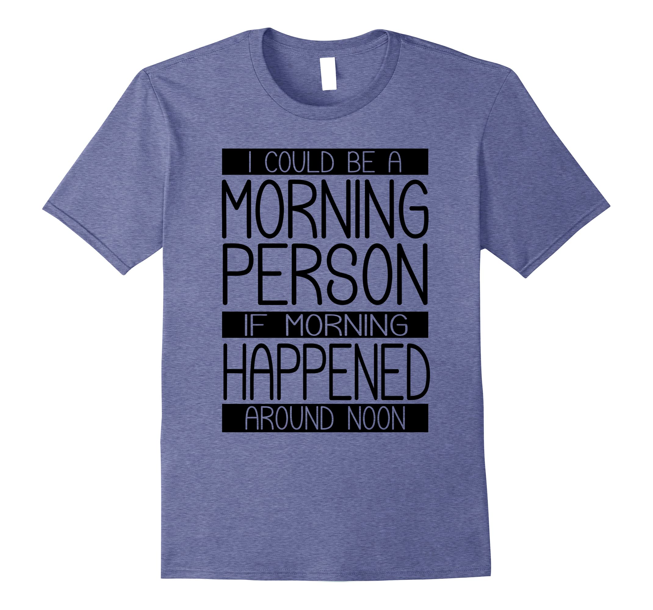 I Could Be Morning Person If Happened Around Noon T Shirt-RT