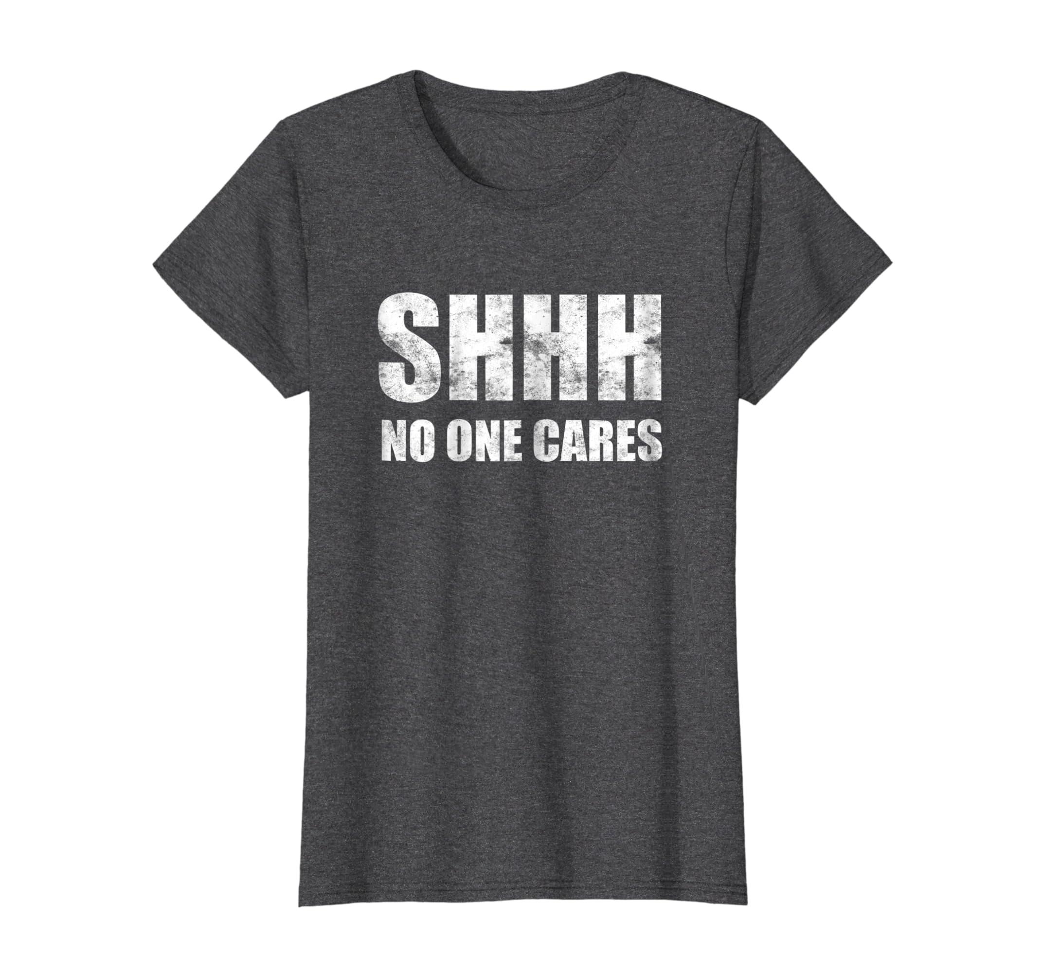3b8a1e2b743 Amazon.com  Shhh No One Cares T-Shirt  Clothing
