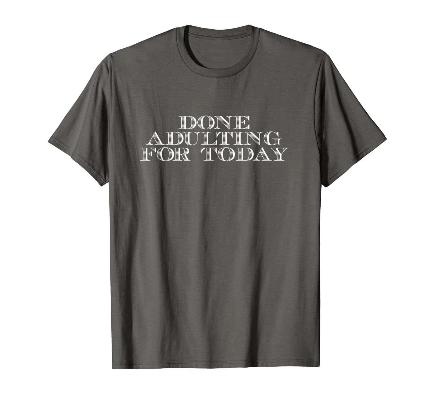 Done Adulting For Today - Funny Fit Perfect Made Adult Tees T-Shirt-TH