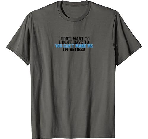 I Don't Want To I Dont Have To You Can't Make Me I'm Retired T Shirt