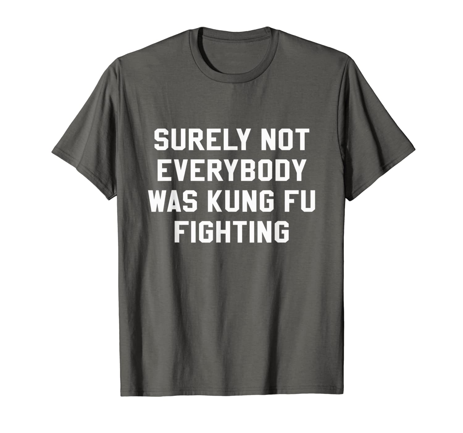 c554bb8ef Amazon.com: Surely Not Everybody Was Kung Fu Fighting Sarcastic T Shirt:  Clothing
