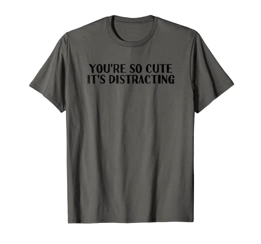caaa7790 Amazon.com: YOU'RE SO CUTE IT'S DISTRACTING Tee Funny Pick-Up Gift ...
