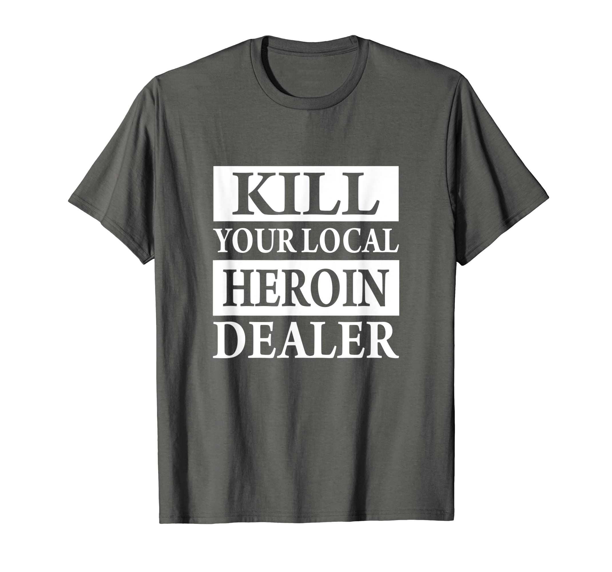Amazon Com Kill Your Local Heroin Dealer T Shirt Clothing