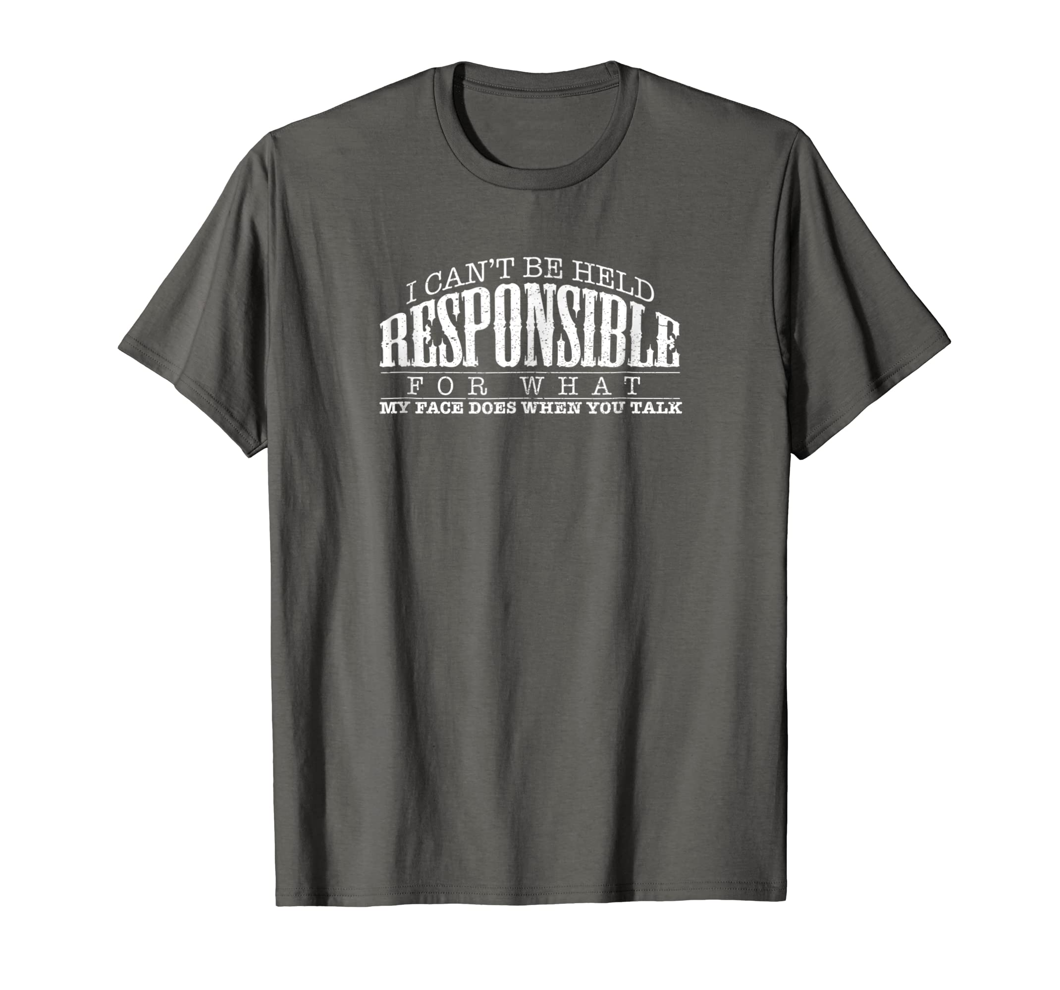 Amazon.com  I Can t Be Held Responsible For My Face When You Talk Shirt   Clothing 7445caef5