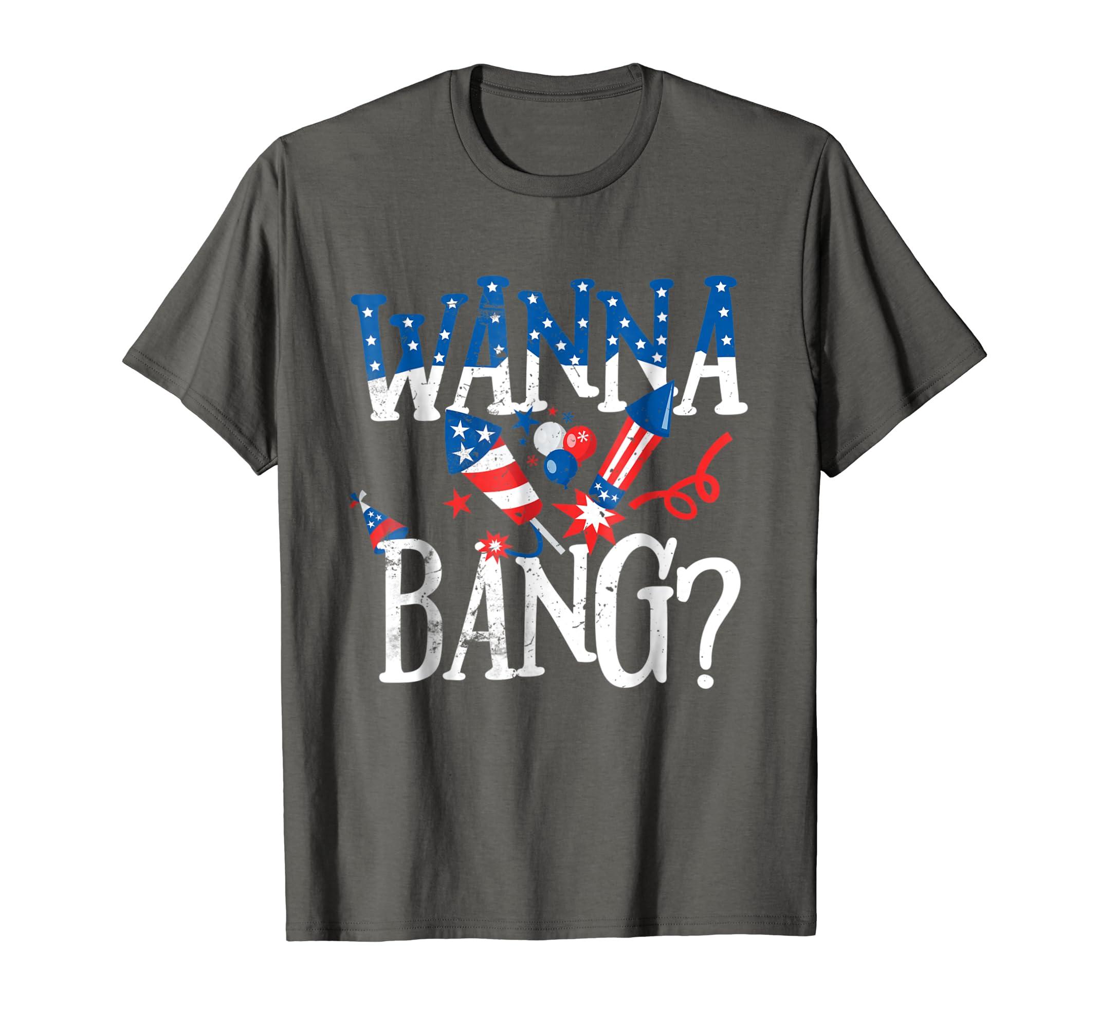 c43a72c88f8f2 Amazon.com: Wanna Bang Funny July 4th Gift T Shirt: Clothing