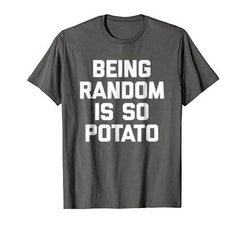 61c2ed8f Amazon.com: Being Random Is So Potato T-Shirt funny saying sarcastic tee:  Clothing