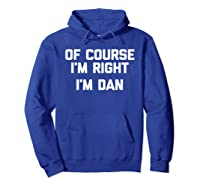 Of Course I\\\'m Right, I\\\'m Dan T-shirt Funny Saying Sarcastic Hoodie Royal Blue
