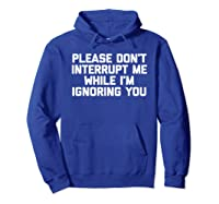 Please Don't Interrupt Me While I'm Ignoring You Fun Shirts Hoodie Royal Blue