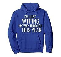 I'm Just Wtf'ing Through This Year Wtf Shirts Hoodie Royal Blue