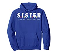 Sister I Will Be There For You Family Gift Shirts Hoodie Royal Blue