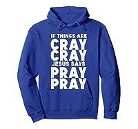 Funny If Things Are Cray Cray Jesus Says Pray Pray Shirts Hoodie Royal Blue