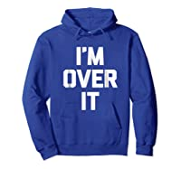 I'm Over It Funny Saying Sarcastic Novelty Humor Shirts Hoodie Royal Blue