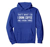That\\\'s What I Do - I Drink Coffee And I Know Things - T-shirt Hoodie Royal Blue